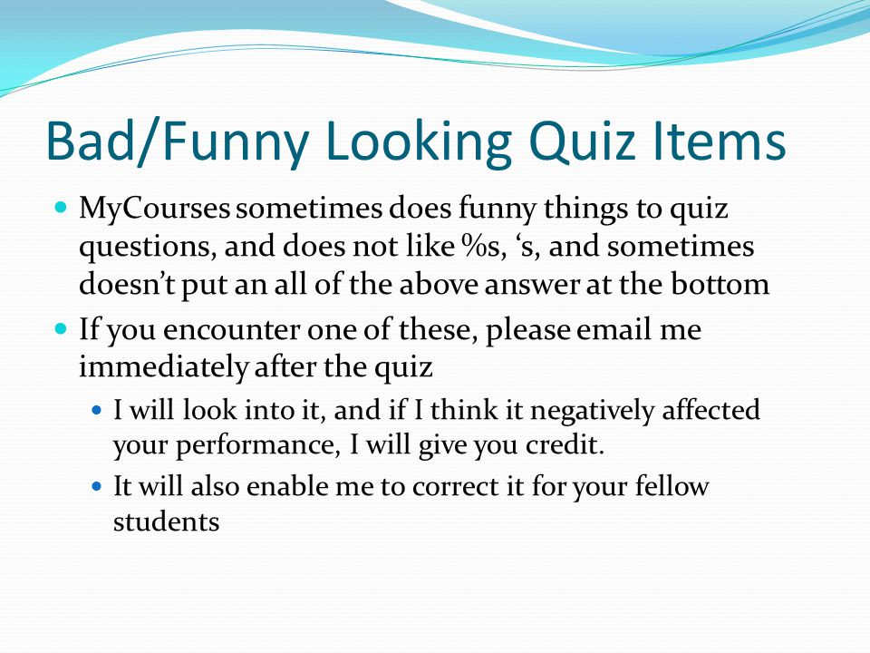 Bad/Funny Looking Quiz Items MyCourses sometimes does funny things to quiz questions, and does not like %s, 's, and sometimes doesn't put an all of the above answer at the bottom If you encounter one of these, please email me immediately after the quiz I will look into it, and if I think it negatively affected your performance, I will give you credit.