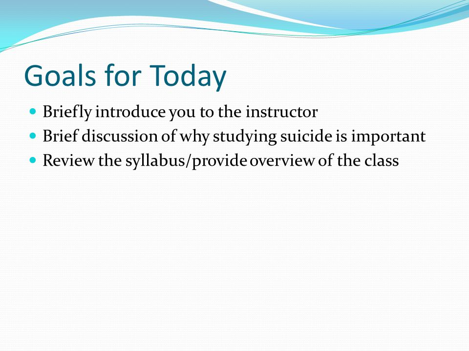 Goals for Today Briefly introduce you to the instructor Brief discussion of why studying suicide is important Review the syllabus/provide overview of the class