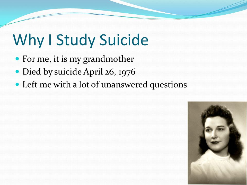Why I Study Suicide For me, it is my grandmother Died by suicide April 26, 1976 Left me with a lot of unanswered questions