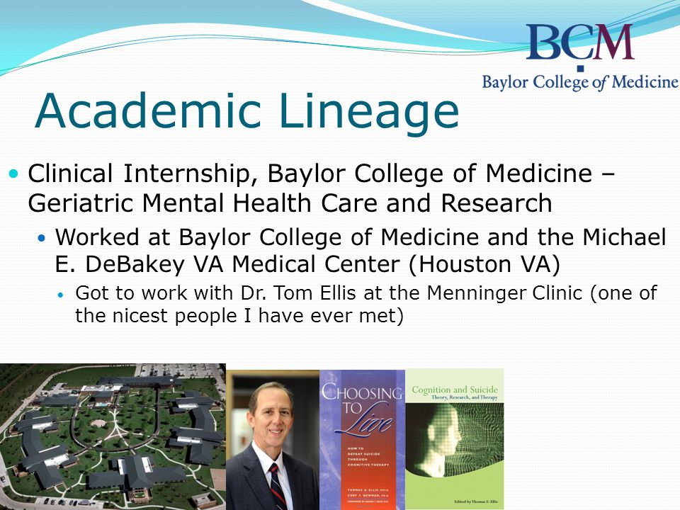 Academic Lineage Clinical Internship, Baylor College of Medicine – Geriatric Mental Health Care and Research Worked at Baylor College of Medicine and the Michael E.