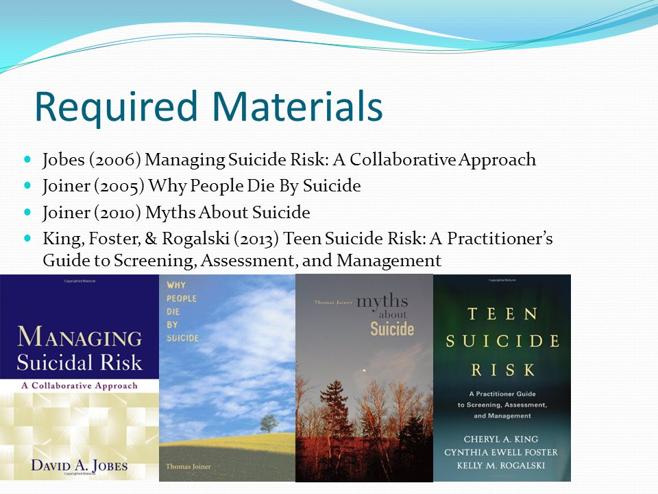 Required Materials Jobes (2006) Managing Suicide Risk: A Collaborative Approach Joiner (2005) Why People Die By Suicide Joiner (2010) Myths About Suicide King, Foster, & Rogalski (2013) Teen Suicide Risk: A Practitioner's Guide to Screening, Assessment, and Management