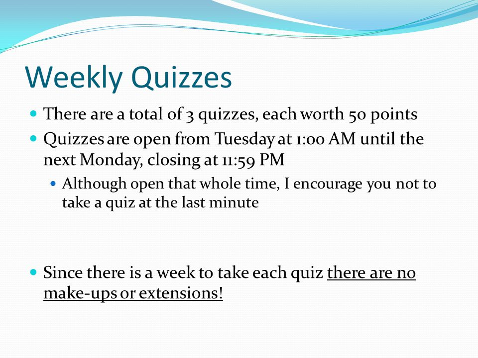 Weekly Quizzes There are a total of 3 quizzes, each worth 50 points Quizzes are open from Tuesday at 1:00 AM until the next Monday, closing at 11:59 PM Although open that whole time, I encourage you not to take a quiz at the last minute Since there is a week to take each quiz there are no make-ups or extensions!