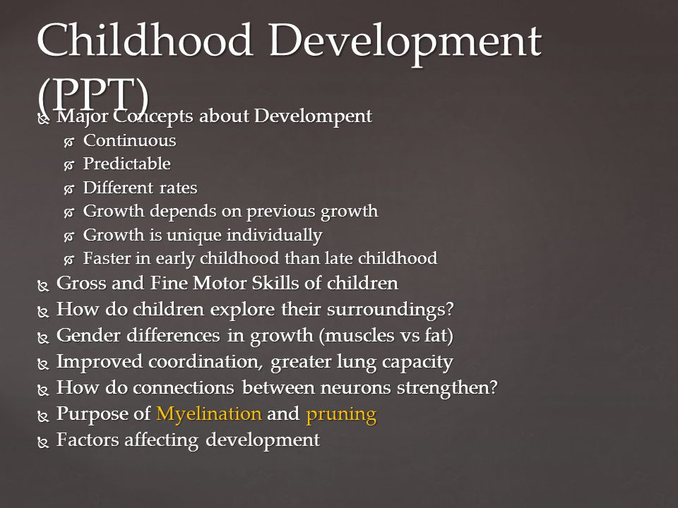  Major Concepts about Develompent  Continuous  Predictable  Different rates  Growth depends on previous growth  Growth is unique individually  Faster in early childhood than late childhood  Gross and Fine Motor Skills of children  How do children explore their surroundings.
