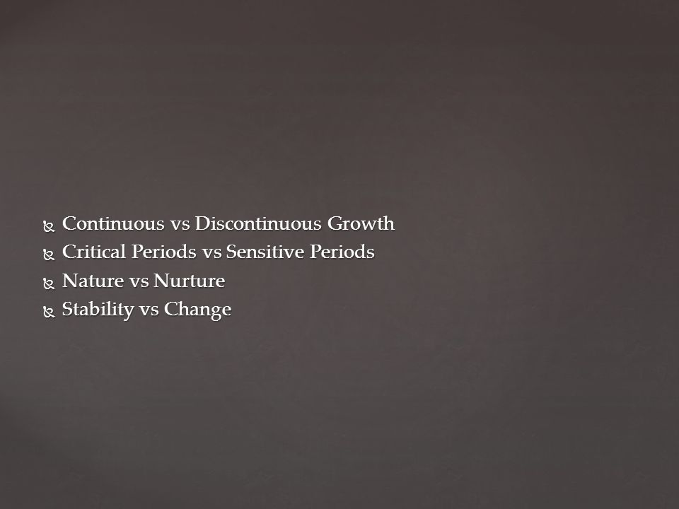  Continuous vs Discontinuous Growth  Critical Periods vs Sensitive Periods  Nature vs Nurture  Stability vs Change