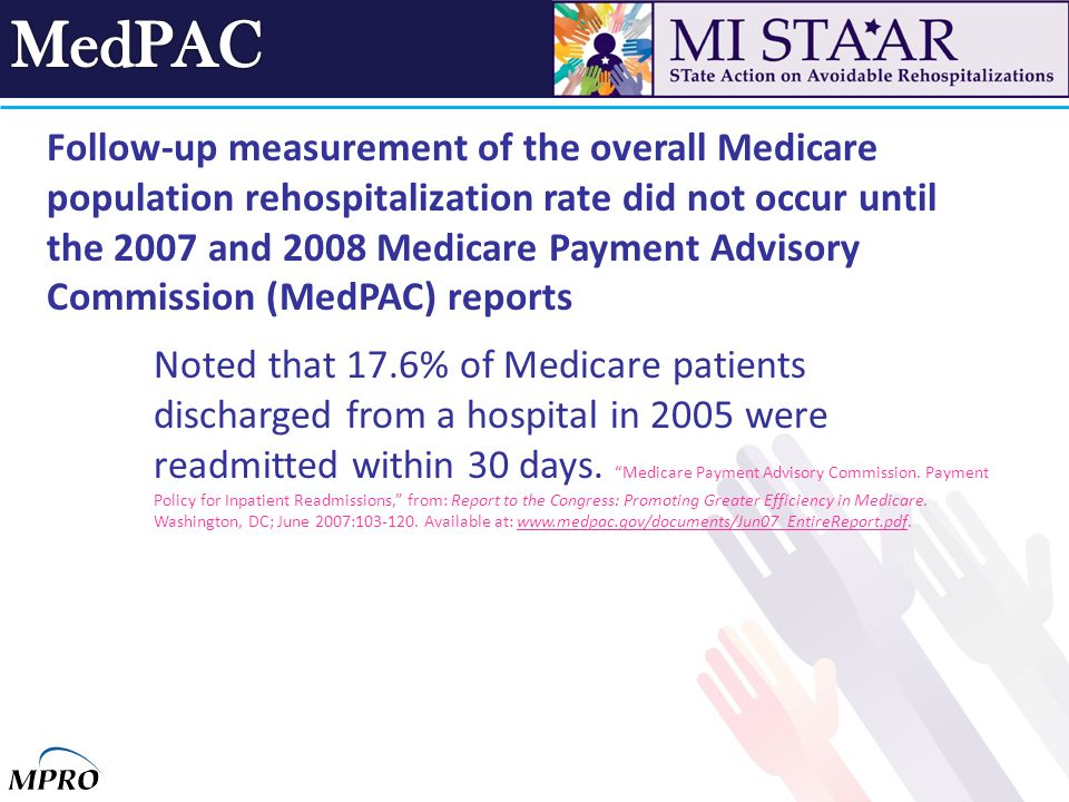 Follow-up measurement of the overall Medicare population rehospitalization rate did not occur until the 2007 and 2008 Medicare Payment Advisory Commission (MedPAC) reports Noted that 17.6% of Medicare patients discharged from a hospital in 2005 were readmitted within 30 days.