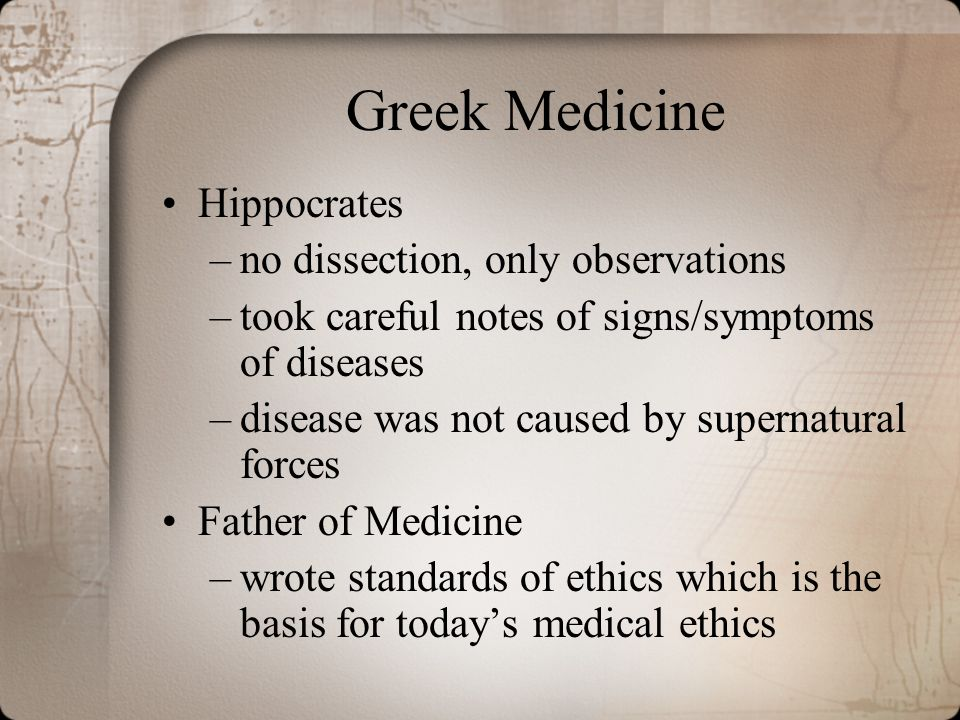 Greek Medicine Hippocrates –no dissection, only observations –took careful notes of signs/symptoms of diseases –disease was not caused by supernatural