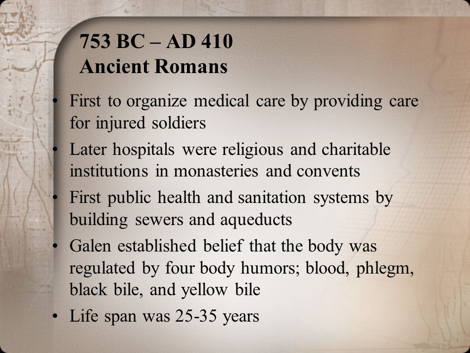 753 BC – AD 410 Ancient Romans First to organize medical care by providing care for injured soldiers Later hospitals were religious and charitable ins