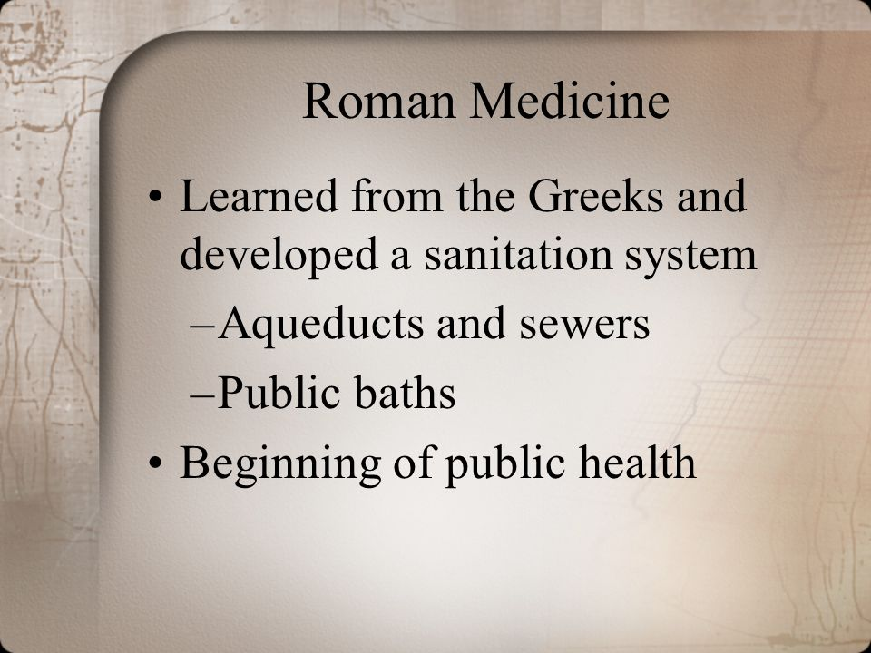 Roman Medicine Learned from the Greeks and developed a sanitation system –Aqueducts and sewers –Public baths Beginning of public health