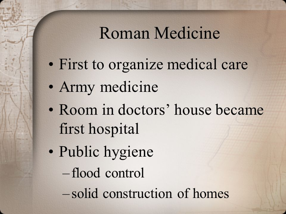 Roman Medicine First to organize medical care Army medicine Room in doctors' house became first hospital Public hygiene –flood control –solid construc