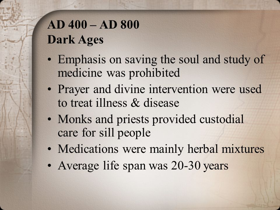 AD 400 – AD 800 Dark Ages Emphasis on saving the soul and study of medicine was prohibited Prayer and divine intervention were used to treat illness &