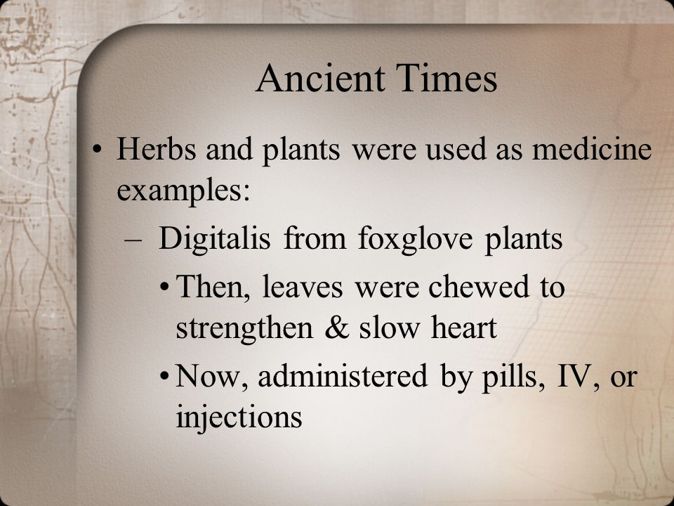Ancient Times Herbs and plants were used as medicine examples: –Digitalis from foxglove plants Then, leaves were chewed to strengthen & slow heart Now