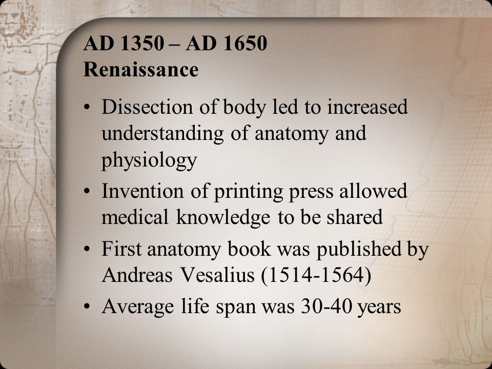 AD 1350 – AD 1650 Renaissance Dissection of body led to increased understanding of anatomy and physiology Invention of printing press allowed medical