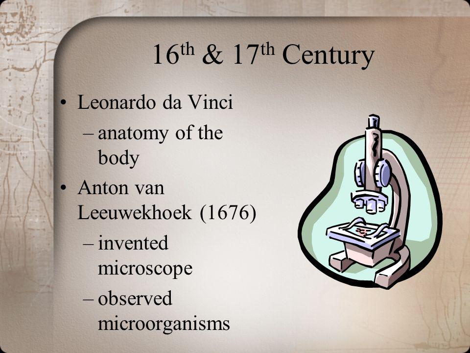 16 th & 17 th Century Leonardo da Vinci –anatomy of the body Anton van Leeuwekhoek (1676) –invented microscope –observed microorganisms