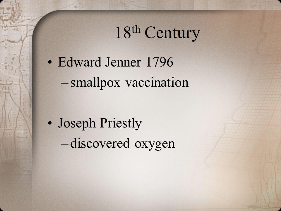 18 th Century Edward Jenner 1796 –smallpox vaccination Joseph Priestly –discovered oxygen