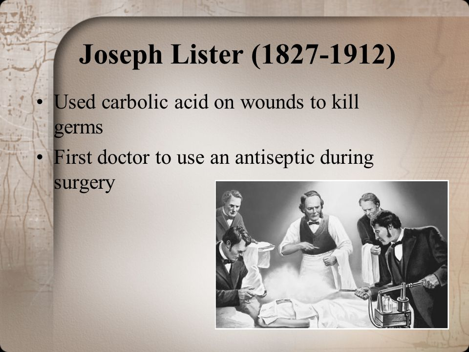 Joseph Lister (1827-1912) Used carbolic acid on wounds to kill germs First doctor to use an antiseptic during surgery