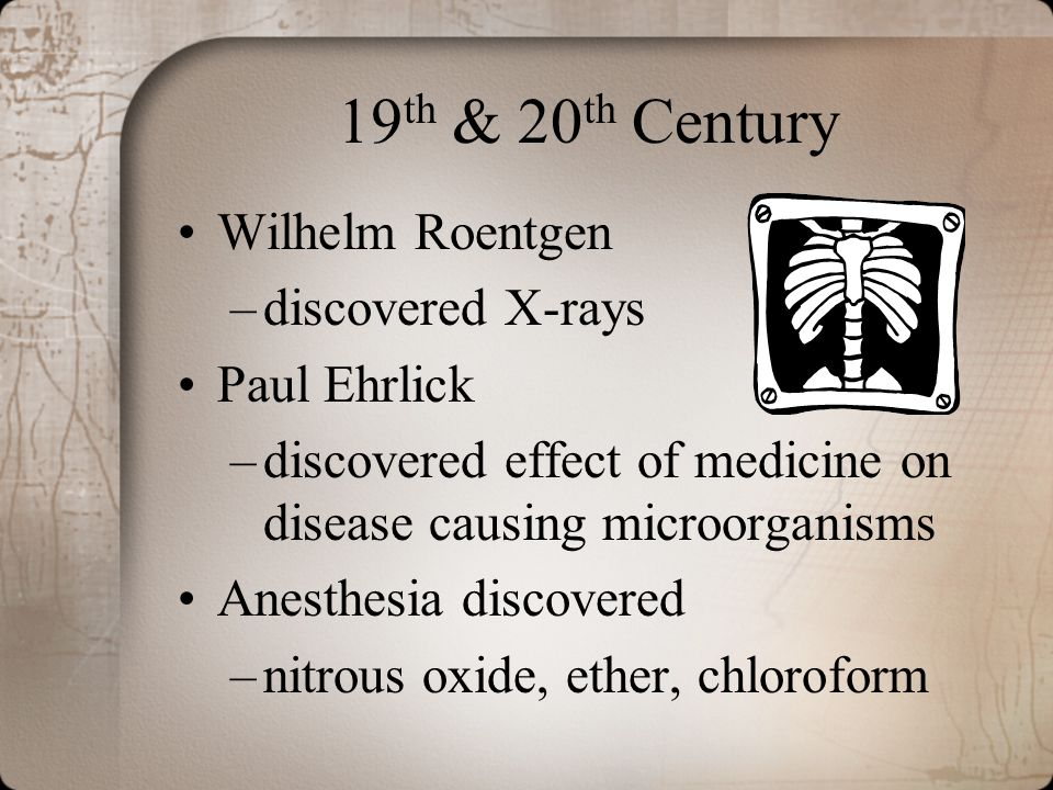 19 th & 20 th Century Wilhelm Roentgen –discovered X-rays Paul Ehrlick –discovered effect of medicine on disease causing microorganisms Anesthesia dis