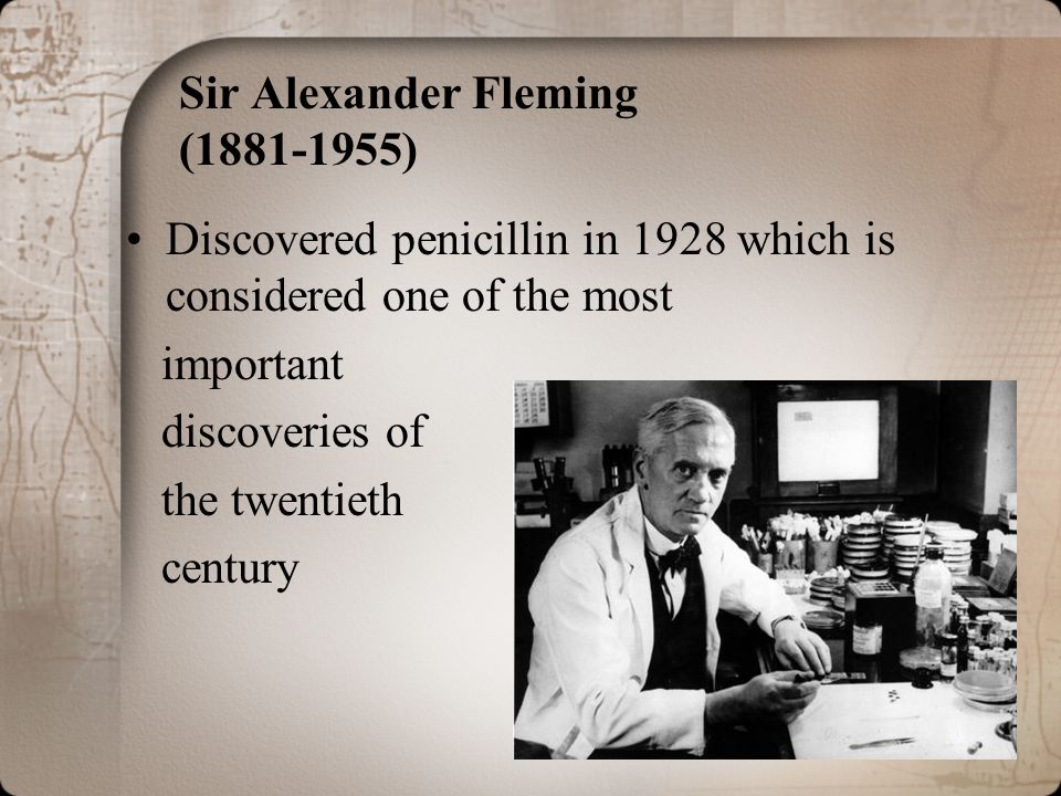 Sir Alexander Fleming (1881-1955) Discovered penicillin in 1928 which is considered one of the most important discoveries of the twentieth century