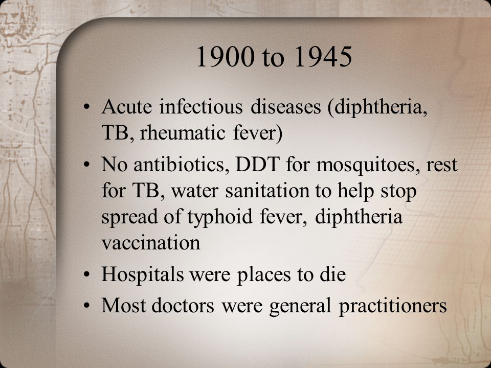 1900 to 1945 Acute infectious diseases (diphtheria, TB, rheumatic fever) No antibiotics, DDT for mosquitoes, rest for TB, water sanitation to help sto