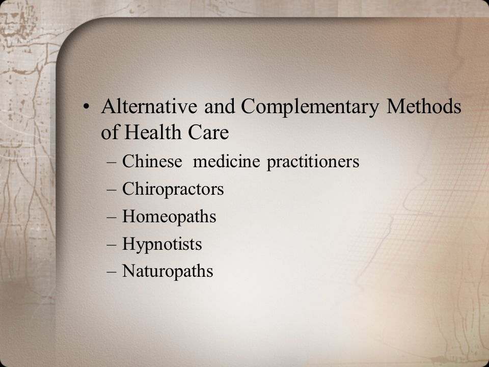 Alternative and Complementary Methods of Health Care –Chinese medicine practitioners –Chiropractors –Homeopaths –Hypnotists –Naturopaths