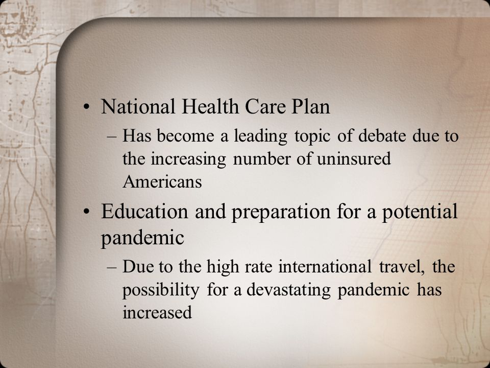 National Health Care Plan –Has become a leading topic of debate due to the increasing number of uninsured Americans Education and preparation for a po