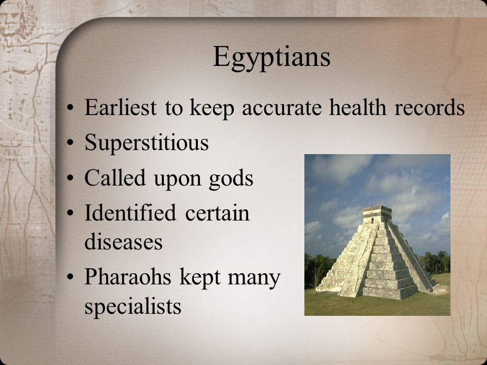 Egyptians Earliest to keep accurate health records Superstitious Called upon gods Identified certain diseases Pharaohs kept many specialists