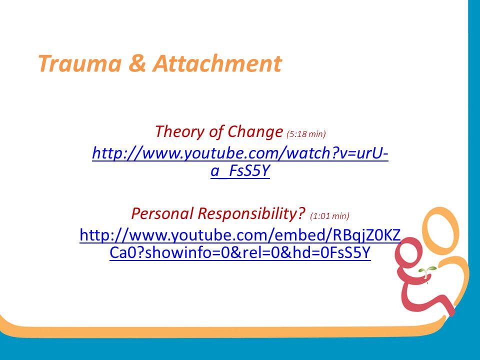Trauma & Attachment Theory of Change (5:18 min) http://www.youtube.com/watch?v=urU- a_FsS5Y Personal Responsibility.