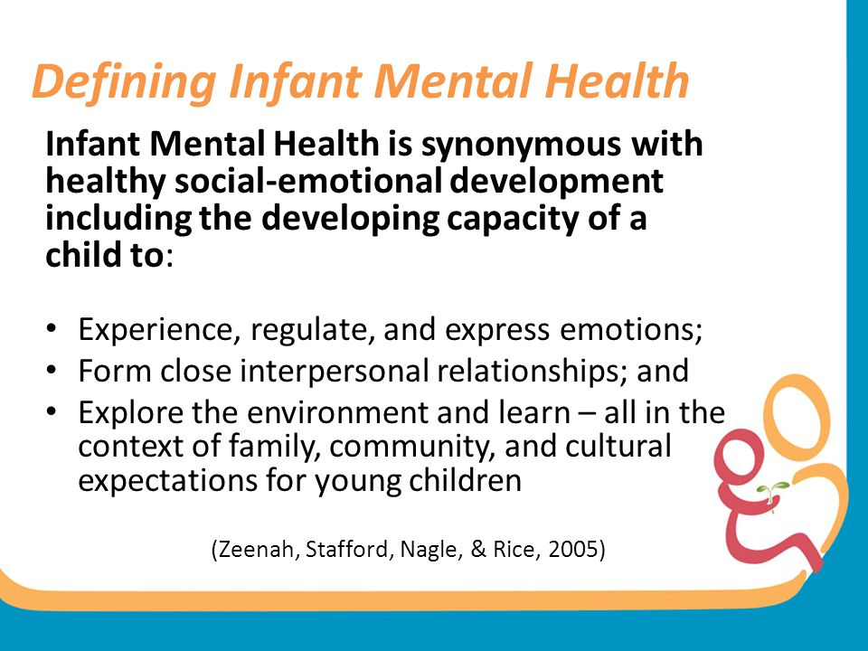 Defining Infant Mental Health Infant Mental Health is synonymous with healthy social-emotional development including the developing capacity of a chil