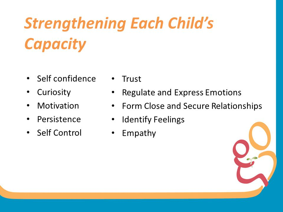 Strengthening Each Child's Capacity Self confidence Curiosity Motivation Persistence Self Control Trust Regulate and Express Emotions Form Close and S
