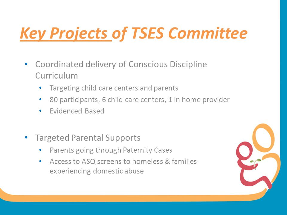 Key Projects of TSES Committee Coordinated delivery of Conscious Discipline Curriculum Targeting child care centers and parents 80 participants, 6 chi