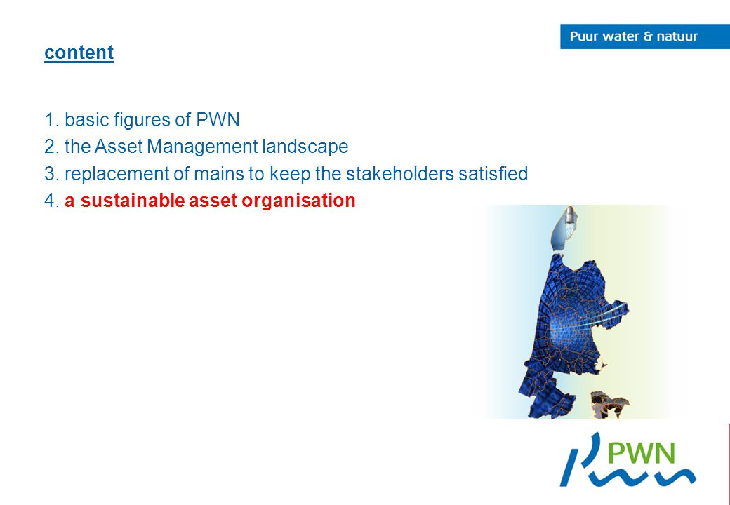 content 1. basic figures of PWN 2. the Asset Management landscape 3. replacement of mains to keep the stakeholders satisfied 4. a sustainable asset or