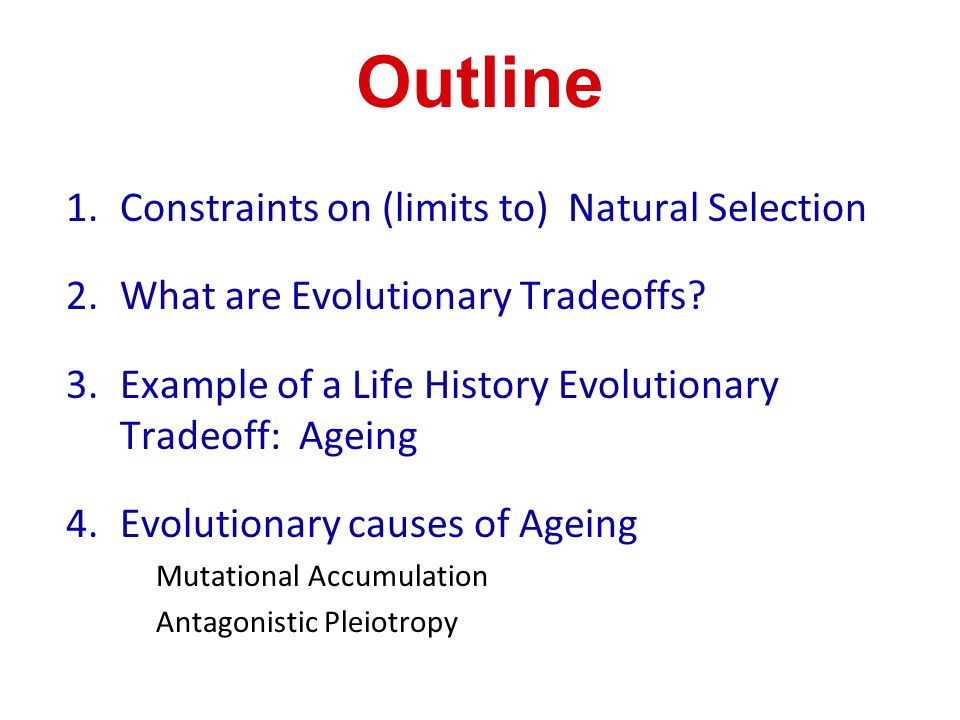 Outline 1.Constraints on (limits to) Natural Selection 2.What are Evolutionary Tradeoffs? 3.Example of a Life History Evolutionary Tradeoff: Ageing 4.