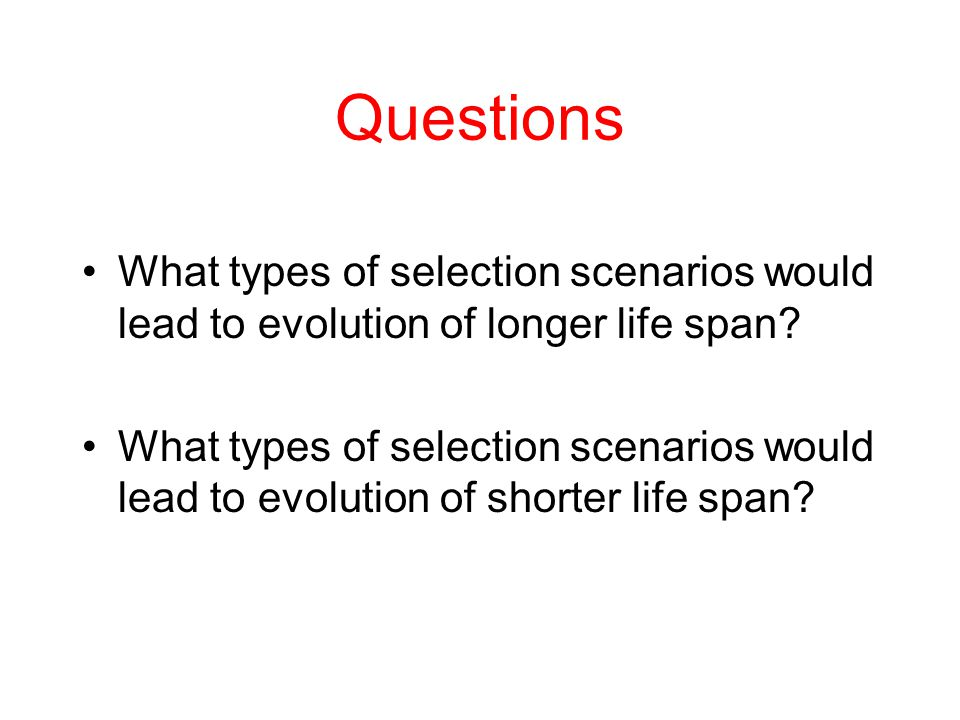 Questions What types of selection scenarios would lead to evolution of longer life span? What types of selection scenarios would lead to evolution of