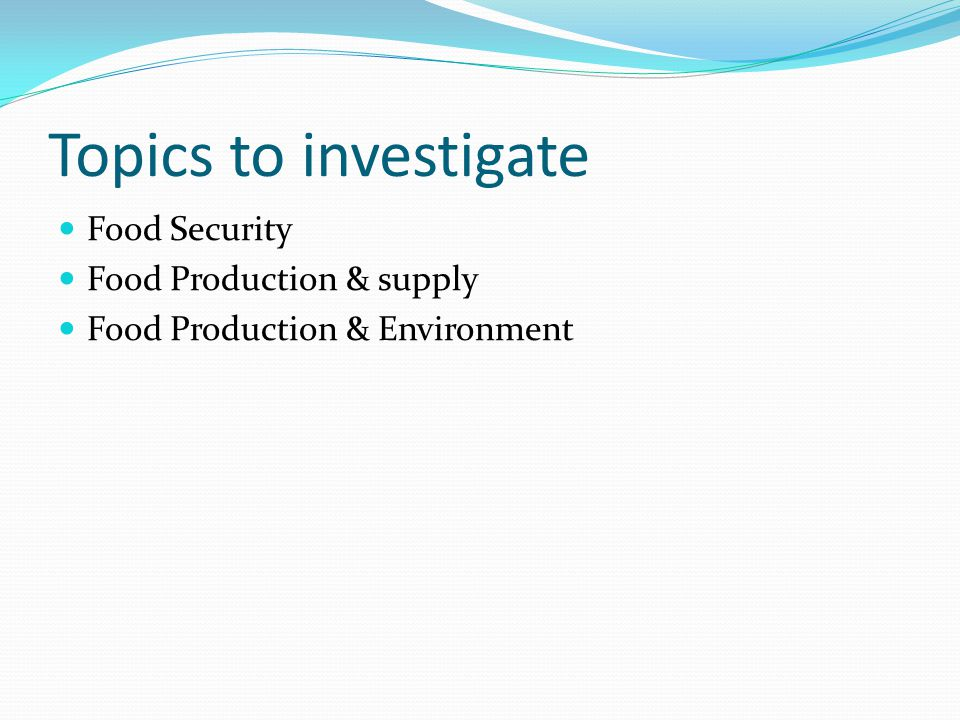 Topics to investigate Food Security Food Production & supply Food Production & Environment