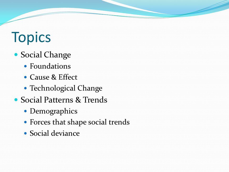 Topics Social Change Foundations Cause & Effect Technological Change Social Patterns & Trends Demographics Forces that shape social trends Social devi