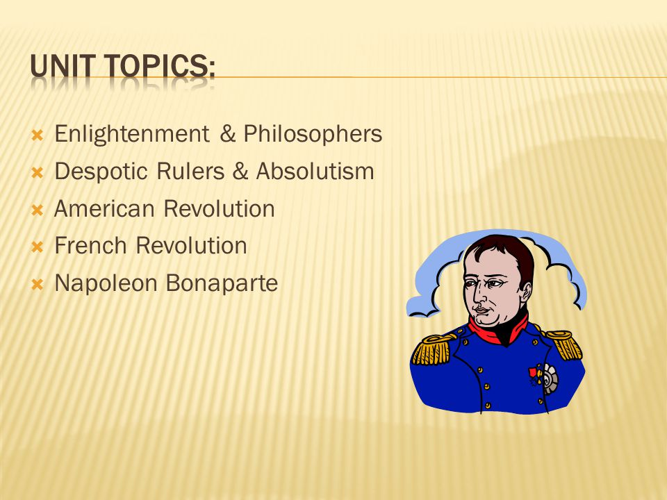  Enlightenment & Philosophers  Despotic Rulers & Absolutism  American Revolution  French Revolution  Napoleon Bonaparte