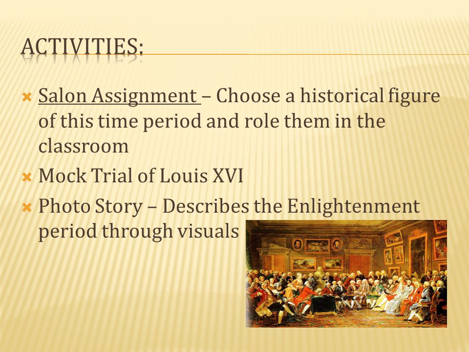  Salon Assignment – Choose a historical figure of this time period and role them in the classroom  Mock Trial of Louis XVI  Photo Story – Describes