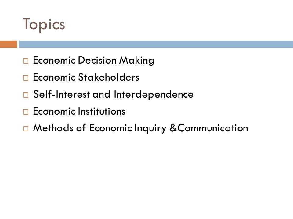 Topics  Economic Decision Making  Economic Stakeholders  Self-Interest and Interdependence  Economic Institutions  Methods of Economic Inquiry &C