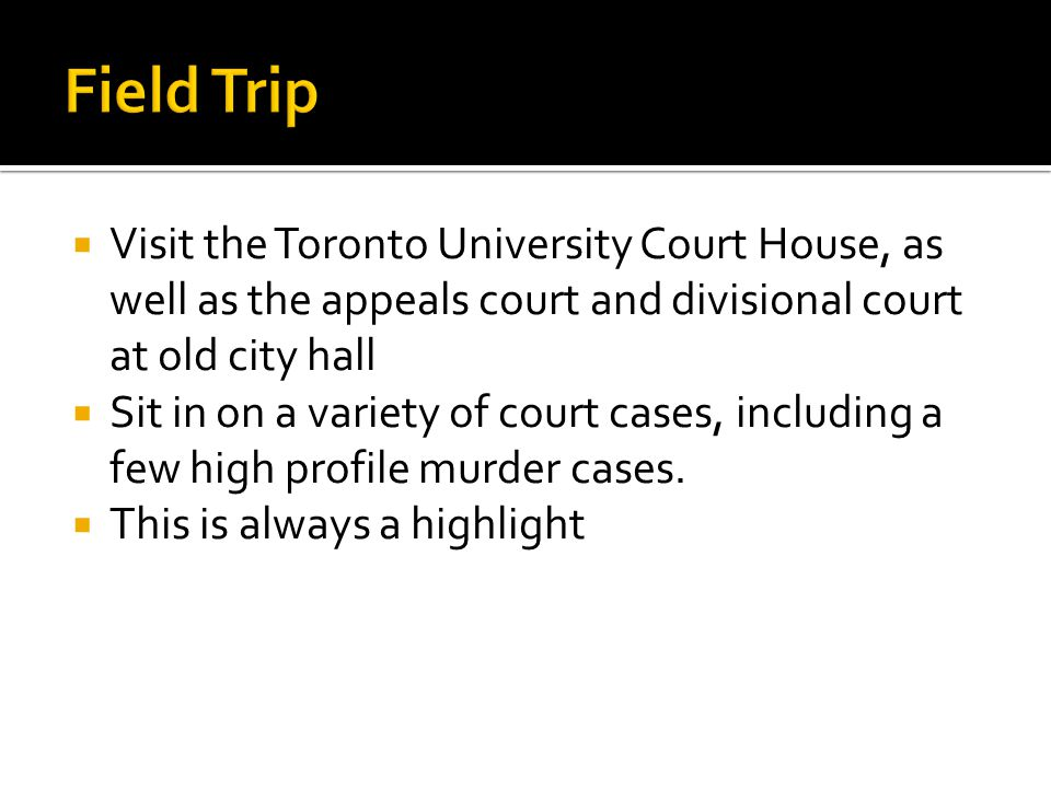  Visit the Toronto University Court House, as well as the appeals court and divisional court at old city hall  Sit in on a variety of court cases, i