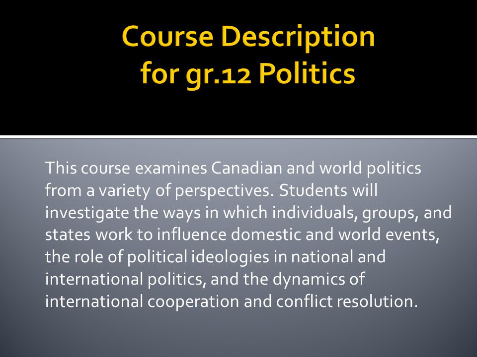 This course examines Canadian and world politics from a variety of perspectives. Students will investigate the ways in which individuals, groups, and