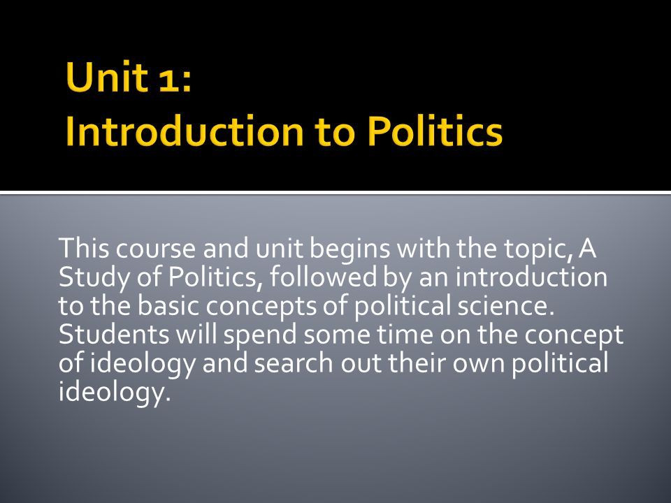 This course and unit begins with the topic, A Study of Politics, followed by an introduction to the basic concepts of political science. Students will