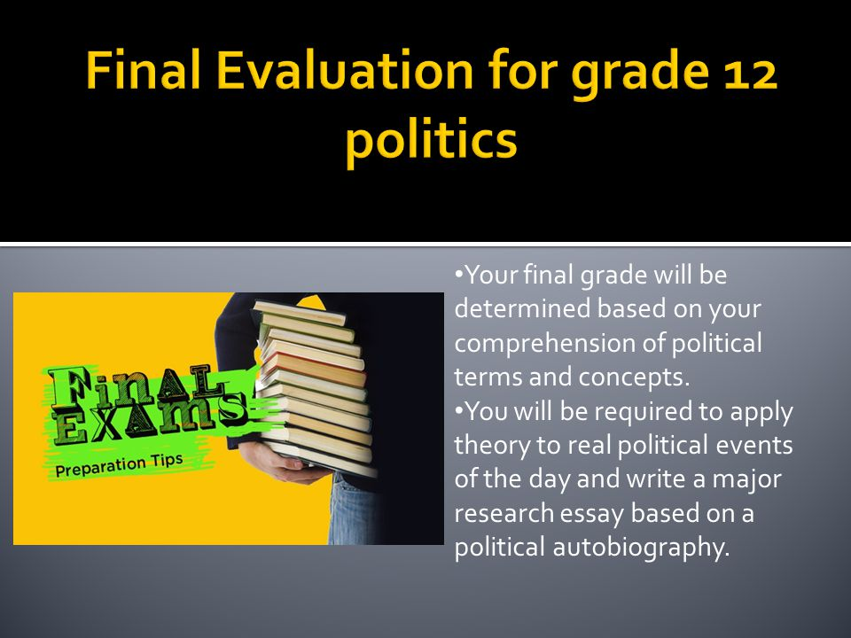 Your final grade will be determined based on your comprehension of political terms and concepts. You will be required to apply theory to real politica