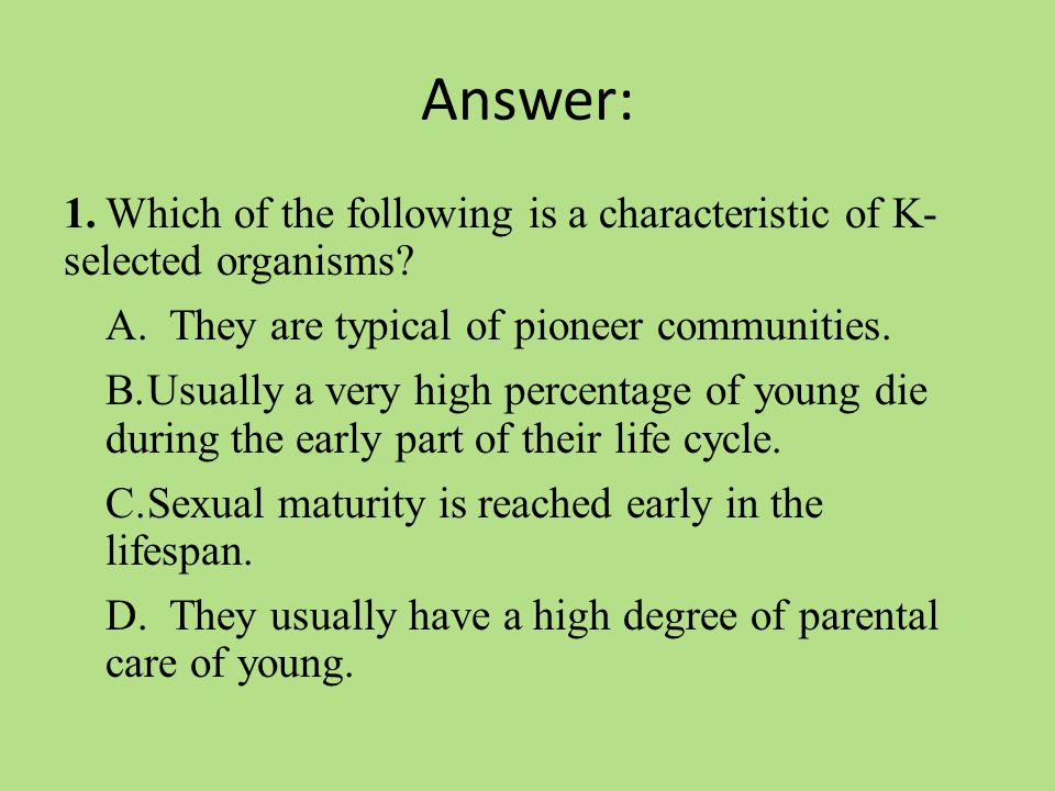 Answer: 1.Which of the following is a characteristic of K- selected organisms.