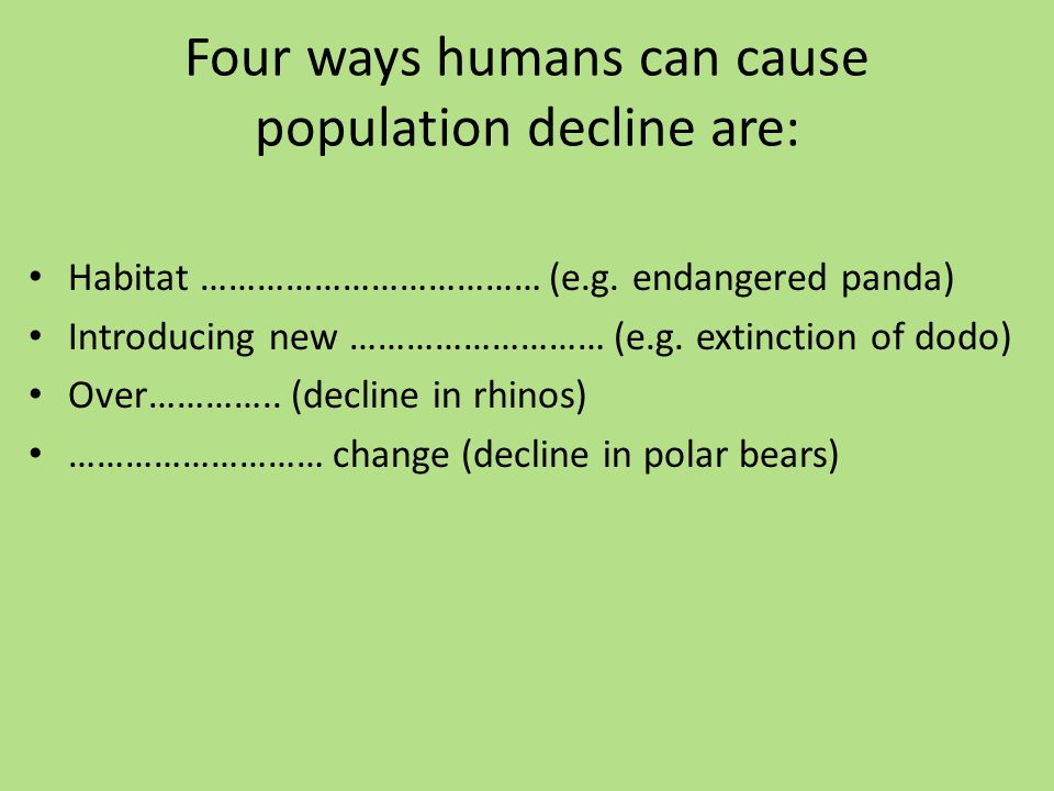 Four ways humans can cause population decline are: Habitat ……………………………… (e.g.