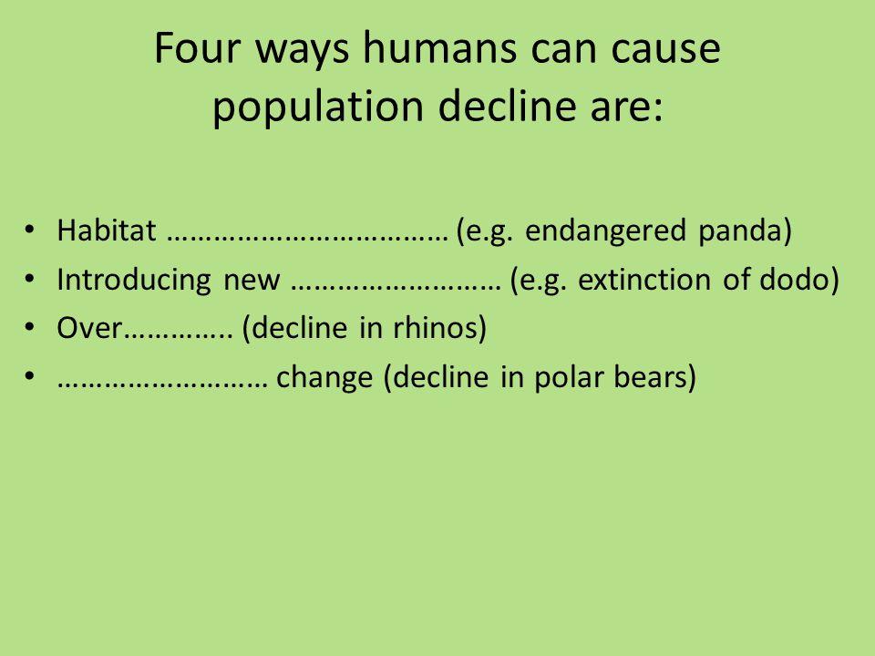 Four ways humans can cause population decline are: Habitat ……………………………… (e.g.