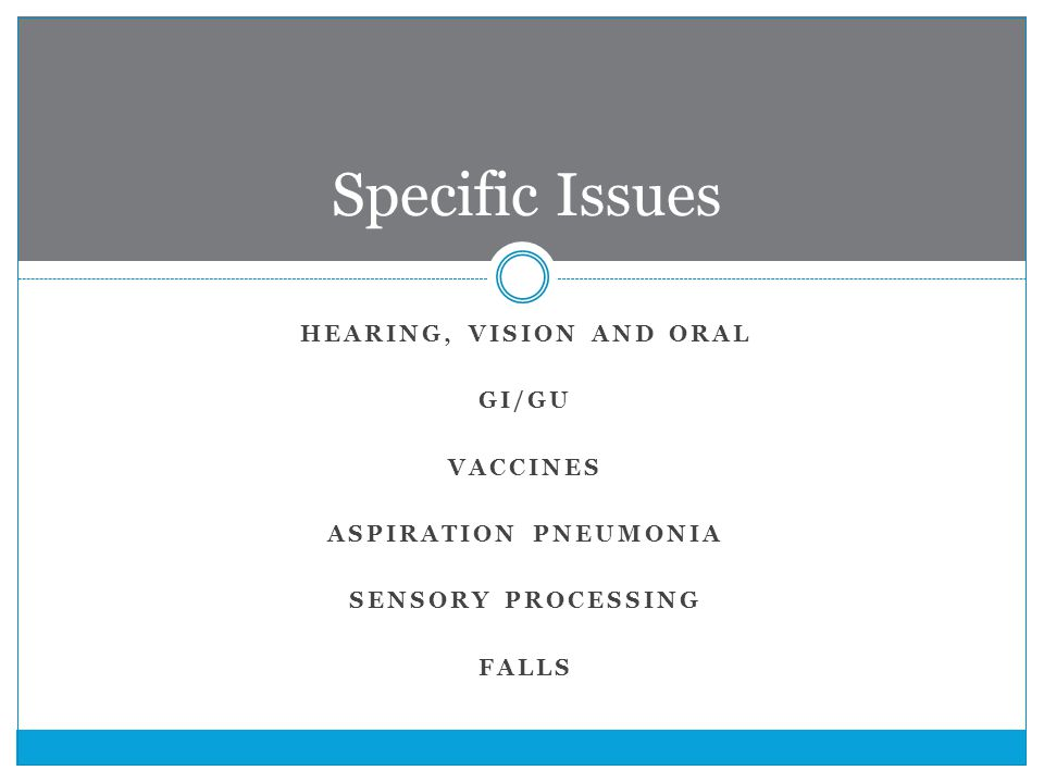 HEARING, VISION AND ORAL GI/GU VACCINES ASPIRATION PNEUMONIA SENSORY PROCESSING FALLS Specific Issues