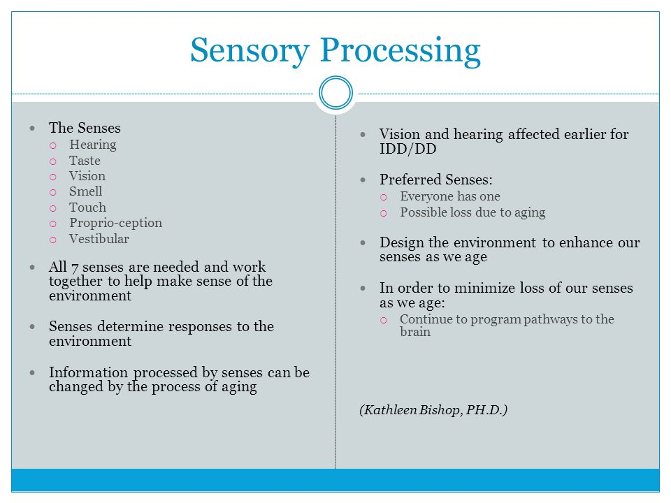 Sensory Processing The Senses  Hearing  Taste  Vision  Smell  Touch  Proprio-ception  Vestibular All 7 senses are needed and work together to help make sense of the environment Senses determine responses to the environment Information processed by senses can be changed by the process of aging Vision and hearing affected earlier for IDD/DD Preferred Senses:  Everyone has one  Possible loss due to aging Design the environment to enhance our senses as we age In order to minimize loss of our senses as we age:  Continue to program pathways to the brain (Kathleen Bishop, PH.D.)
