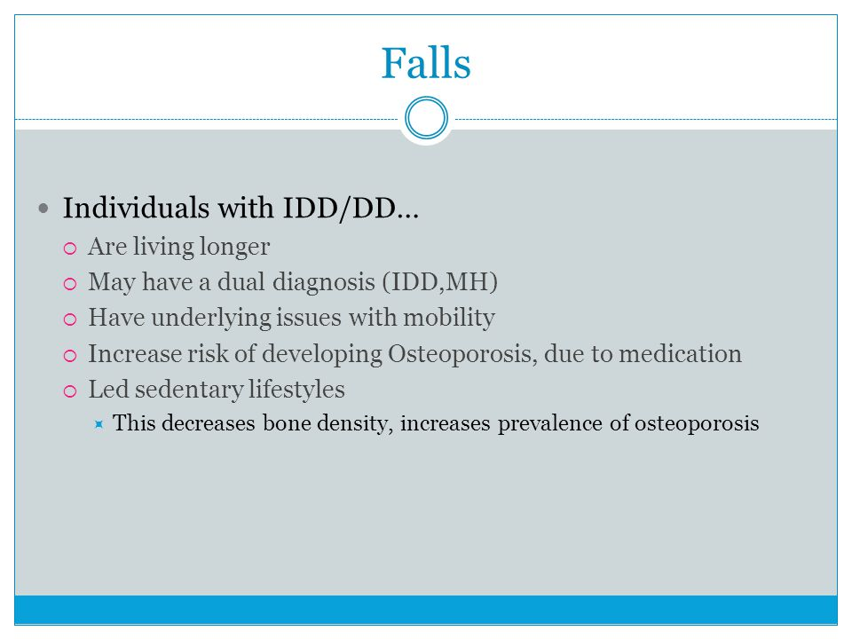 Falls Individuals with IDD/DD…  Are living longer  May have a dual diagnosis (IDD,MH)  Have underlying issues with mobility  Increase risk of developing Osteoporosis, due to medication  Led sedentary lifestyles  This decreases bone density, increases prevalence of osteoporosis