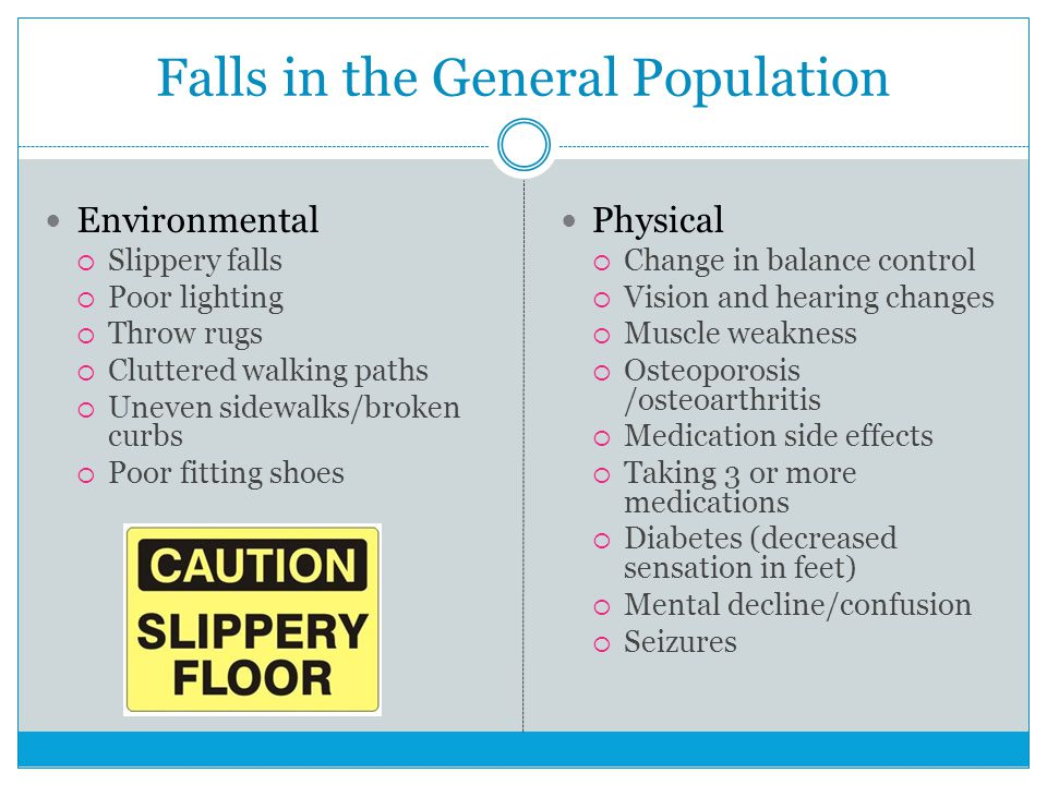 Falls in the General Population Environmental  Slippery falls  Poor lighting  Throw rugs  Cluttered walking paths  Uneven sidewalks/broken curbs  Poor fitting shoes Physical  Change in balance control  Vision and hearing changes  Muscle weakness  Osteoporosis /osteoarthritis  Medication side effects  Taking 3 or more medications  Diabetes (decreased sensation in feet)  Mental decline/confusion  Seizures