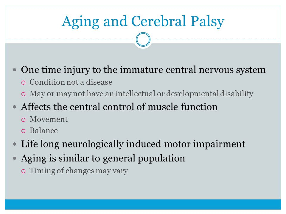 Aging and Cerebral Palsy One time injury to the immature central nervous system  Condition not a disease  May or may not have an intellectual or developmental disability Affects the central control of muscle function  Movement  Balance Life long neurologically induced motor impairment Aging is similar to general population  Timing of changes may vary