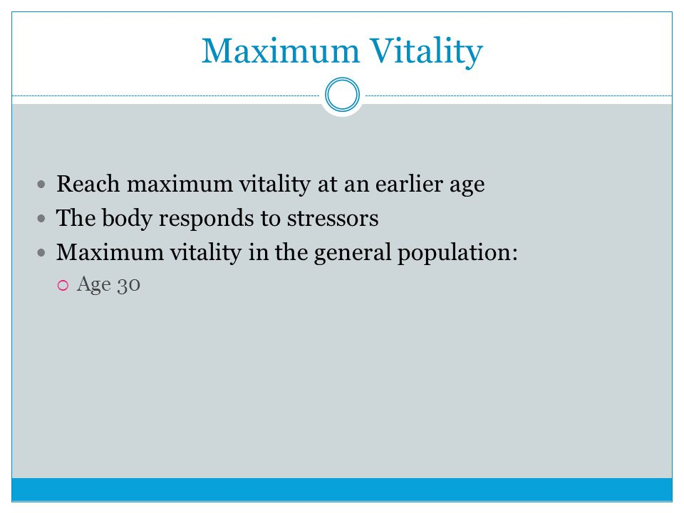 Maximum Vitality Reach maximum vitality at an earlier age The body responds to stressors Maximum vitality in the general population:  Age 30